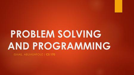 PROBLEM SOLVING AND PROGRAMMING ISMAIL ABUMUHFOUZ | CS 170.