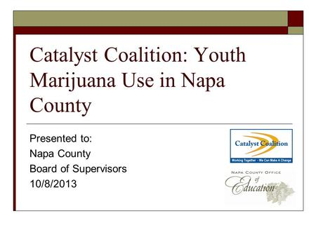 Catalyst Coalition: Youth Marijuana Use in Napa County Presented to: Napa County Board of Supervisors 10/8/2013.