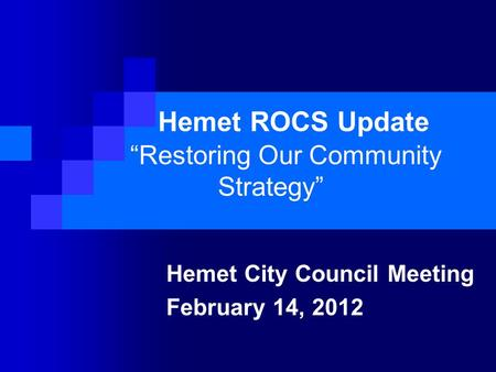 "Hemet ROCS Update ""Restoring Our Community Strategy"" Hemet City Council Meeting February 14, 2012."