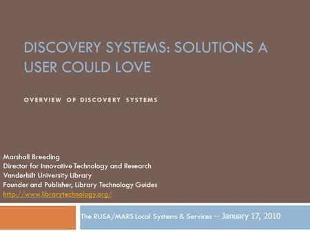 DISCOVERY SYSTEMS: SOLUTIONS A USER COULD LOVE OVERVIEW OF DISCOVERY SYSTEMS Marshall Breeding Director for Innovative Technology and Research Vanderbilt.