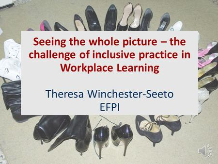 Seeing the whole picture – the challenge of inclusive practice in Workplace Learning Theresa Winchester-Seeto EFPI.