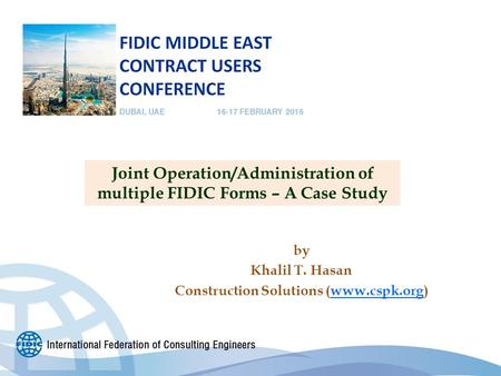 By Khalil T. Hasan Construction Solutions (www.cspk.org) Joint Operation/Administration of multiple FIDIC Forms – A Case Study.
