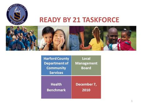 1 READY BY 21 TASKFORCE Harford County Department of Community Services Local Management Board Health Benchmark December 7, 2010.