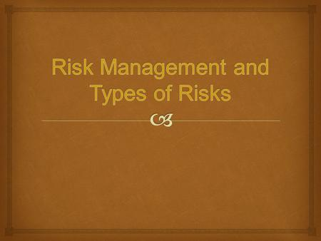   Define Risk and Risk Management  List and Describe 3 Types of Risks  Know and Understand 4 Basic Ways to Handle and Control these Risks  List 3.