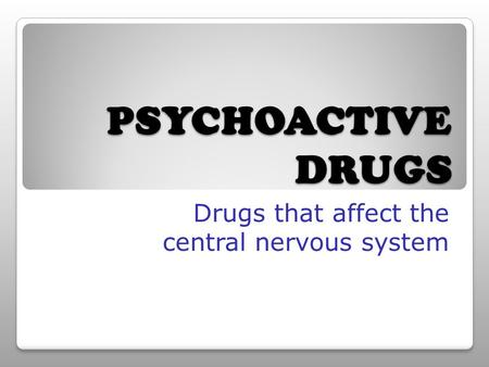 PSYCHOACTIVE DRUGS Drugs that affect the central nervous system.