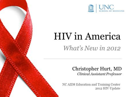 HIV in America What's New in 2012 Christopher Hurt, MD Clinical Assistant Professor NC AIDS Education and Training Center 2012 HIV Update.