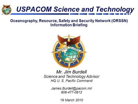 USPACOM Science and Technology Mr. Jim Burdell Science and Technology Advisor HQ U. S. Pacific Command 808-477-0812 19 March 2010.