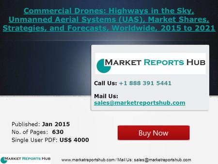 Commercial Drones: Highways in the Sky, Unmanned Aerial Systems (UAS), Market Shares, Strategies, and Forecasts, Worldwide, 2015 to 2021 Published: Jan.