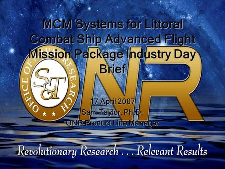 MCM Systems for Littoral Combat Ship Advanced Flight Mission Package Industry Day Brief 17 April 2007 Sam Taylor, Ph.D. ONR Product Line Manager.
