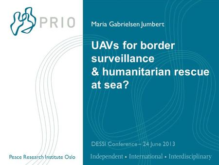 Peace Research Institute Oslo UAVs for border surveillance & humanitarian rescue at sea? DESSI Conference – 24 June 2013 Maria Gabrielsen Jumbert.