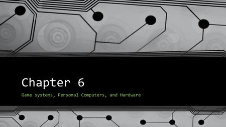 Chapter 6 Game systems, Personal Computers, and Hardware.