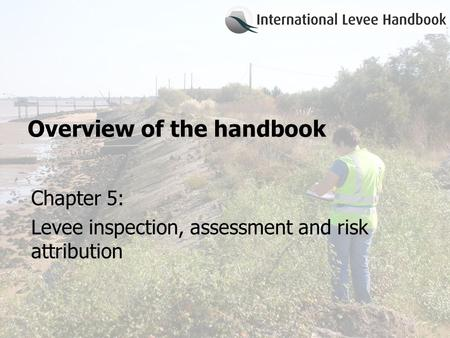 Overview of the handbook Chapter 5: Levee inspection, assessment and risk attribution.