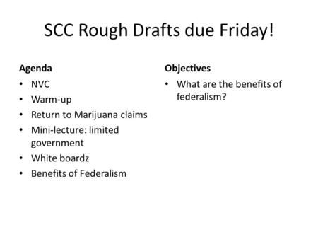 SCC Rough Drafts due Friday! Agenda NVC Warm-up Return to Marijuana claims Mini-lecture: limited government White boardz Benefits of Federalism Objectives.