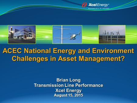ACEC National Energy and Environment Challenges in Asset Management? Brian Long Transmission Line Performance Xcel Energy August 15, 2015.