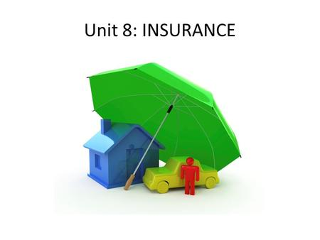 Unit 8: INSURANCE. 1. According to the Unit 8 reading: Risk is defined as ….. Chance of loss from some type of danger.