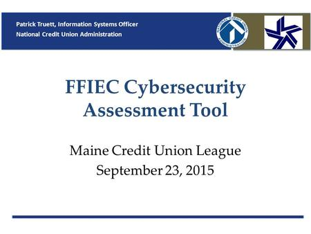 FFIEC Cybersecurity Assessment Tool Maine Credit Union League September 23, 2015 Patrick Truett, Information Systems Officer National Credit Union Administration.