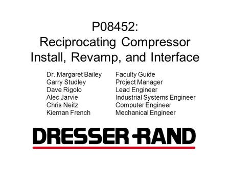 P08452: Reciprocating Compressor Install, Revamp, and Interface Dr. Margaret BaileyFaculty Guide Garry StudleyProject Manager Dave Rigolo Lead Engineer.