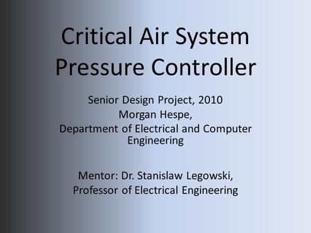 Critical Air System Pressure Controller Senior Design Project, 2010 Morgan Hespe, Department of Electrical and Computer Engineering Mentor: Dr. Stanislaw.
