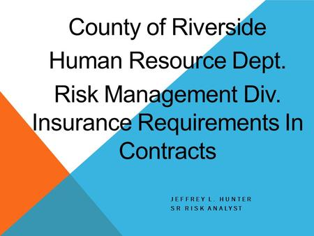 JEFFREY L. HUNTER SR RISK ANALYST County of Riverside Human Resource Dept. Risk Management Div. Insurance Requirements In Contracts.