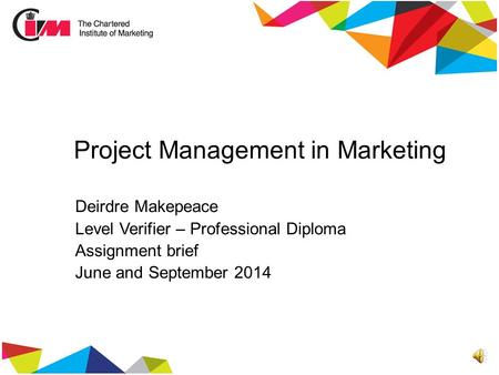 Project Management in Marketing Deirdre Makepeace Level Verifier – Professional Diploma Assignment brief June and September 2014.
