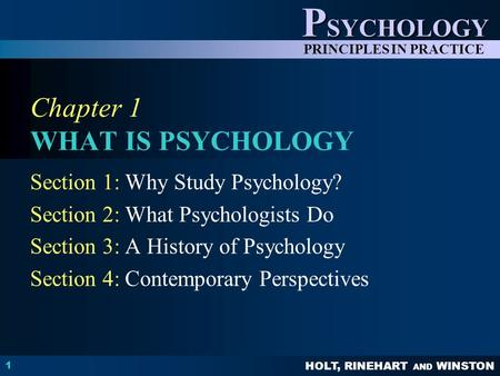 HOLT, RINEHART AND WINSTON P SYCHOLOGY PRINCIPLES IN PRACTICE 1 Chapter 1 WHAT IS PSYCHOLOGY Section 1: Why Study Psychology? Section 2: What Psychologists.