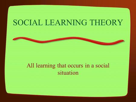 SOCIAL LEARNING THEORY All learning that occurs in a social situation.