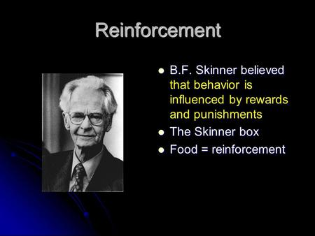 Reinforcement B.F. Skinner believed that behavior is influenced by rewards and punishments B.F. Skinner believed that behavior is influenced by rewards.