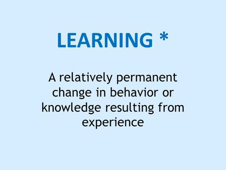 LEARNING * A relatively permanent change in behavior or knowledge resulting from experience.