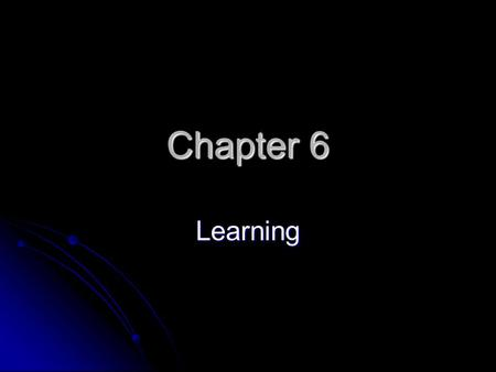 Chapter 6 Learning. Chapter Overview Will be some of the first Psychology information you learn in college Will be some of the first Psychology information.