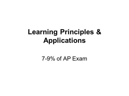 Learning Principles & Applications 7-9% of AP Exam.