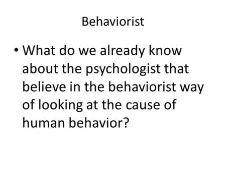 Behaviorist What do we already know about the psychologist that believe in the behaviorist way of looking at the cause of human behavior?