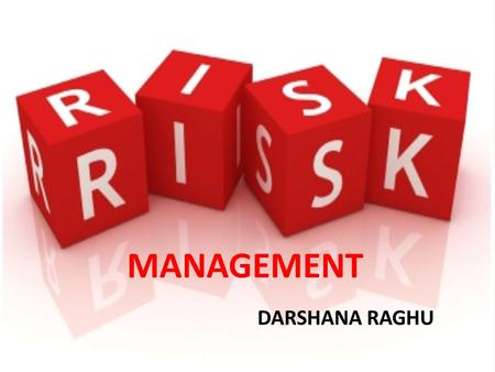 DARSHANA RAGHU MANAGEMENT. Risk Management Risk management is the identification, assessment, and prioritization of risks followed by coordinated and.