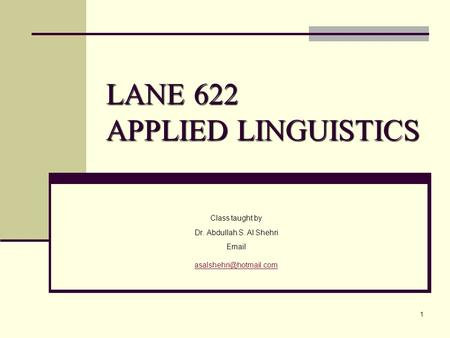 1 LANE 622 APPLIED LINGUISTICS Class taught by Dr. Abdullah S. Al Shehri