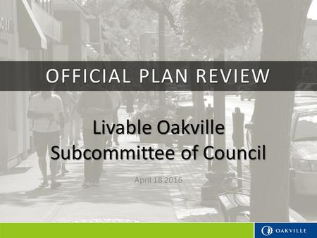 Livable Oakville Subcommittee of Council April 18 2016 OFFICIAL PLAN REVIEW.