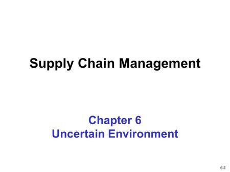 6-1 Chapter 6 Uncertain Environment Supply Chain Management.