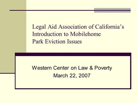 Legal Aid Association of California's Introduction to Mobilehome Park Eviction Issues Western Center on Law & Poverty March 22, 2007.
