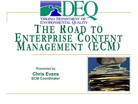 T HE R OAD TO E NTERPRISE C ONTENT M ANAGEMENT (ECM) Presented by Chris Evans ECM Coordinator.