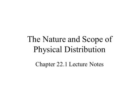The Nature and Scope of Physical Distribution Chapter 22.1 Lecture Notes.