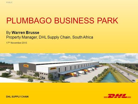 PLUMBAGO BUSINESS PARK DHL SUPPLY CHAIN PUBLIC 17 th November 2015 By Warren Brusse Property Manager, DHL Supply Chain, South Africa.
