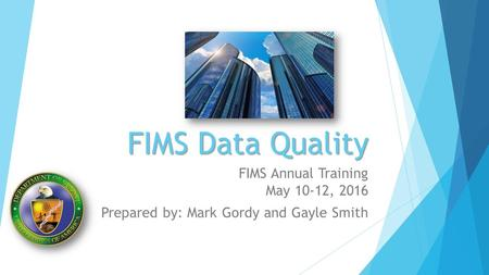 FIMS Data Quality FIMS Annual Training May 10-12, 2016 Prepared by: Mark Gordy and Gayle Smith.