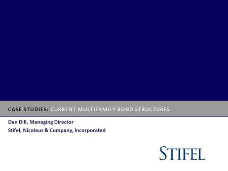 CASE STUDIES: CURRENT MULTIFAMILY BOND STRUCTURES Dan Dill, Managing Director Stifel, Nicolaus & Company, Incorporated.