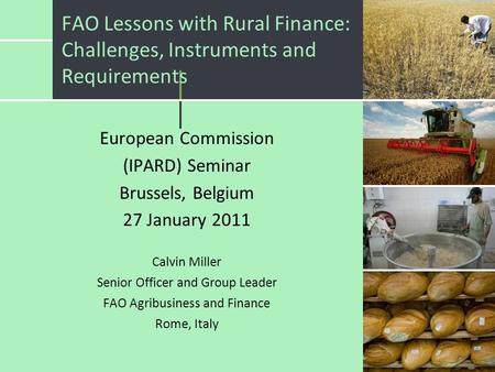 FAO Lessons with Rural Finance: Challenges, Instruments and Requirements European Commission (IPARD) Seminar Brussels, Belgium 27 January 2011 Calvin Miller.