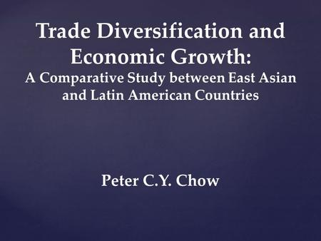 Trade Diversification and Economic Growth: A Comparative Study between East Asian and Latin American Countries Peter C.Y. Chow.