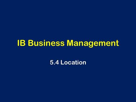 IB Business Management 5.4 Location. Learning Outcomes The reasons for a specific location of production AO2 The following ways of reorganizing production,