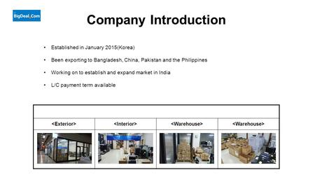 Company Introduction Established in January 2015(Korea) Been exporting to Bangladesh, China, Pakistan and the Philippines Working on to establish and expand.