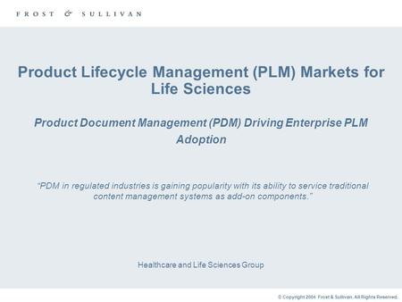 © Copyright 2004 Frost & Sullivan. All Rights Reserved. Product Lifecycle Management (PLM) Markets for Life Sciences Product Document Management (PDM)