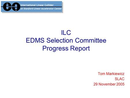 ILC EDMS Selection Committee Progress Report Tom Markiewicz SLAC 29 November 2005.