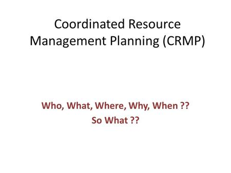 Coordinated Resource Management Planning (CRMP) Who, What, Where, Why, When ?? So What ??