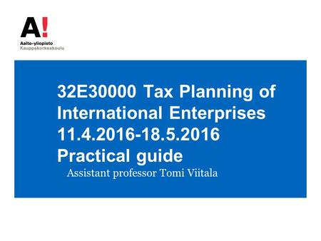 32E30000 Tax Planning of International Enterprises 11.4.2016-18.5.2016 Practical guide Assistant professor Tomi Viitala.