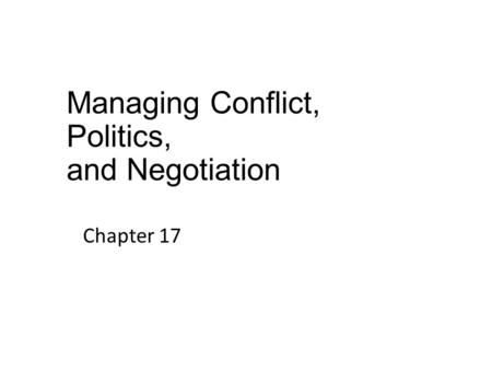 Managing Conflict, Politics, and Negotiation Chapter 17.